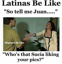 "Be Like, Memes, and 🤖: Latinas Be Like  Hispanics Be Like  ""Who's that Sucia liking  your pics?""  2M"