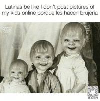 Be Like, Memes, and Girl: Latinas be like I don't post pictures of  my kids online porque les hacen brujeria  jegger  SC: BLSNAPZ We all know that one girl 😂 @beinglatino😂 LatinasBeLike LatinaProblems LatinaProbs HispanicsBeLike LatinasareBeautiful LatinoPride BeingLatino BeLatino LatinosBeLike LatinoProblems LatinoProbs HispanicProblems