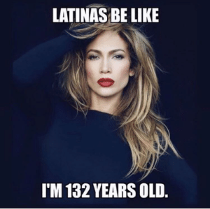 Be Like, Old, and Like: LATINAS BE LIKE  I'M 132 YEARS OLD Latinas be like….