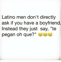 "Latinos, Memes, and Boyfriend: Latino men don't directly  ask if you have a boyfriend  Instead they just say, ""te  pegan oh que?""  1l Lmaoo 😂😂😂😂😂 🔥 Follow Us 👉 @latinoswithattitude 🔥 latinosbelike latinasbelike latinoproblems mexicansbelike mexican mexicanproblems hispanicsbelike hispanic hispanicproblems latina latinas latino latinos hispanicsbelike"