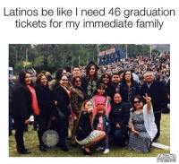 Be Like, Family, and Latinos: Latinos be like I need 46 graduation  tickets for my immediate family The struggle is real! 👉 Mexican Problems 👈
