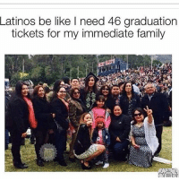 Be Like, Family, and Latinos: Latinos be like I need 46 graduation  tickets for my immediate family Yup! 😂 MexicansProblemas Via @beinglatino