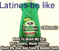Latinos, Laundry, and Memes: Latinos be like  Palmolive  BIGSwol3  TRADITIONNEL  Bout To Wash My Car,  Do Laundry, Wash Dishes.  Wash My Hair  And Take A Bubble Bath #Mexicans be #like ➡ Mexican Problems