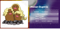 """Apparently, Dank, and Fall: LAtolan Dugtrio  Mole Pokémon  CATEGORY  Ground/Steel  HEIGHT  204""""  WEIGHT  146.8 lbs.  ABILITY  Sand veil /Tangling Hair """"In the Alola region, Dugtrio is revered as an incarnation of the god of the land, and it's treated with great importance. This is why the people of Alola fall to their knees and bow deeply whenever they come across an Alolan Dugtrio that has poked its faces out of its burrow.  Alolan Dugtrio's whiskers shine with a brilliance akin to golden hair. The whiskers are flexible, just like Diglett's, but hard and strong. They continue to grow throughout an Alolan Dugtrio's life, although at a very slow rate. Removing Alolan Dugtrio whiskers from the Alola region is prohibited. It's said that those who take them receive divine punishment. Every year, many tourists come back, apparently to return whiskers they had taken.  There is a superstitious belief that many Alolan Dugtrio come out of their holes on a day when a volcano will erupt. Older residents of Alola will flee immediately at the sight. It's thought that Alolan Dugtrio, which live beneath the ground's surface, detect movements in the ground that indicate an impending eruption and are so alarmed that they come aboveground.""""  >Alolan Dugtrio is a god"""