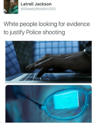 <p>&ldquo;6 Years ago, he stole a brochure from the Library&rdquo; (via /r/BlackPeopleTwitter)</p>: Latrell Jackson  @SteadyMobbin300  White people looking for evidence  to justify Police shooting <p>&ldquo;6 Years ago, he stole a brochure from the Library&rdquo; (via /r/BlackPeopleTwitter)</p>