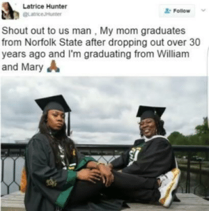 Stuff, Mom, and Hunter: Latrice Hunter  gLatriceJHunter  2 Follow  Shout out to us man, My mom graduates  from Norfolk State after dropping out over 30  years ago and I'm graduating from William  and MaryA Doing stuff together