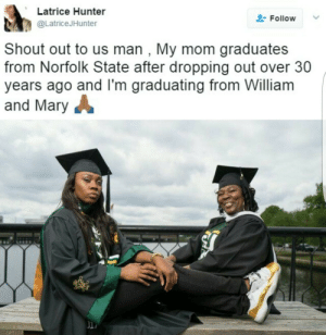 Never, Mom, and Hunter: Latrice Hunter  @LatriceJHunter  Follow  Shout out to us man , My mom graduates  from Norfolk State after dropping out over 30  years ago and lI'm graduating from William  and Mary  li It is never too late