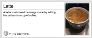 Funny, Wikipedia, and Coffee: Latte  A latte is a brewed beverage made by adding  five dollars to a cup of coffee.  TL;DR WIKIPEDIA Latte defined in wiki via /r/funny https://ift.tt/2PBczR7
