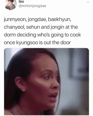Memes, Exo, and Once: lau  @mrkimjongdae  junmyeon, jongdae, baekhyun,  chanyeol, sehun and jongin at the  dorm deciding who's going to cook  once kyungsoo is out the door EXO memes