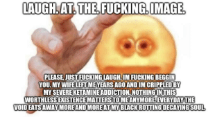 Fucking, Reddit, and Image: LAUGH AT THE FUCKING.IMAGE  PLEASE, JUST FUCKING LAUGH.IM FUCKING BEGGIN  YOU. MY WIFE LEFT MEYEARS AGOAND IM CRIPPLEDBY  MY SEVERE KETAMINE ADDICTION NOTHING INTHIS  WORTHLESS EXISTENCE MATTERSTOMEANYMOREEVERYDAYTHE  VOID EATSAWAYMORE AND MOREATMYBLACKROTTING DECAYING SOUL Now laugh pls