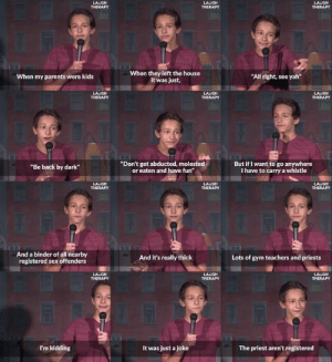 "This 14-year-old comedian is better than most comedians via /r/memes http://bit.ly/2WPzThc: LAUGH  LAUGH  LACGH  THERAPY  When they left the house  it was just,  ""All right, see yah""  When my parents were kids  LAUGH  THERAPY  LAVGH  THERAPY  LAVGH  THERAPY  ""Don't get abducted, molested  or eaten and have fun""  But if I want to go anywhere  I have to carry a whistle  ""Be back by dark""  LAUGH  LAUGH  THERAPY  LA GH  THERAPY  And a binder of all nearby  registered sex offenders  And it's really thick  Lots of gym teachers and priests  LAUGH  THERAPY  LAUGH  THERAPY  LAVGH  THERAPY  I'm kidding  It was just a joke  The priest aren't registered This 14-year-old comedian is better than most comedians via /r/memes http://bit.ly/2WPzThc"
