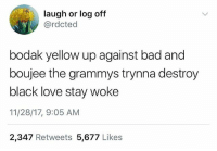 Stay woke 👁😂 WSHH: laugh or log off  @rdcted  bodak yellow up against bad and  boujee the grammys trynna destroy  black love stay woke  11/28/17, 9:05 AM  2,347 Retweets 5,677 Likes Stay woke 👁😂 WSHH