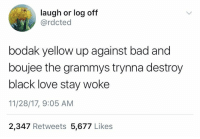 Stay woke 👁😂 https://t.co/pJwpJjWYjR: laugh or log off  @rdcted  bodak yellow up against bad and  boujee the grammys trynna destroy  black love stay woke  11/28/17, 9:05 AM  2,347 Retweets 5,677 Likes Stay woke 👁😂 https://t.co/pJwpJjWYjR
