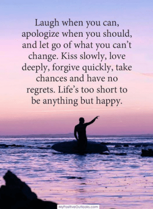 Love, Memes, and Happy: Laugh when you can,  apologize when you should,  and let go of what you can't  change. Kiss slowly, love  deeply, forgive quickly, take  chances and have no  regrets. Life's too short to  be anything but happy.  MyPositiveOutlooks.com ❤️ ❤️
