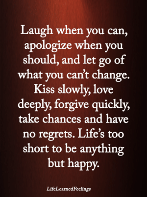 Love, Memes, and Happy: Laugh when you can,  apologize when you  should, and let go of  what you can't change.  Kiss slowly, love  deeply, forgive quickly,  take chances and have  no regrets. Life's too  short to be anything  but happy  LifeLearnedFeelings <3