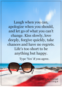 <3: Laugh when you can,  apologize when you should  and let go of what you can't  change. Kiss slowly, love  deeply, forgive quickly, take  chances and have no regrets.  Life's too short to be  anything but happy.  Type 'Yes' if you agree.  ife Learned  Fe e l i n g s <3