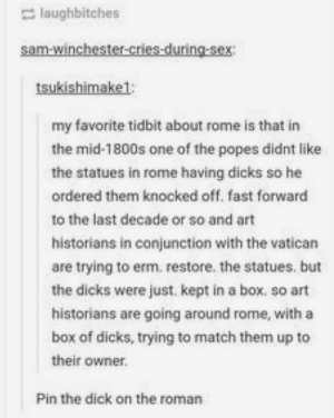 Dicks, Sex, and Dick: laughbitches  sam-winchester-cries-during-sex  tsukishimake1;  my favorite tidbit about rome is that in  the mid-1800s one of the popes didnt like  the statues in rome having dicks so he  ordered them knocked off. fast forward  to the last decade or so and art  historians in conjunction with the vatican  are trying to erm. restore. the statues. but  the dicks were just. kept in a box. so art  historians are going around rome, with a  box of dicks, trying to match them up to  their owner.  Pin the dick on the roman Go eat a box of dicks