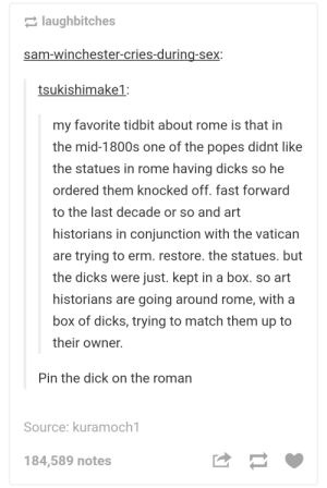 Dicks, Sex, and Dick: laughbitches  sam-winchester-cries-during-sex  tsukishimake1:  my favorite tidbit about rome is that in  the mid-1800s one of the popes didnt like  the statues in rome having dicks so he  ordered them knocked off. fast forward  to the last decade or so and art  historians in conjunction with the vatican  are trying to erm. restore. the statues. but  the dicks were just. kept in a box. so art  historians are going around rome, with a  box of dicks, trying to match them up to  their owner.  Pin the dick on the roman  Source: kuramoch1  184,589 notes Restoration of Roman art