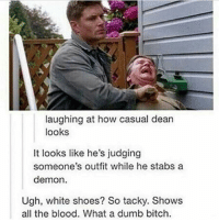 Bitch, Dumb, and Memes: laughing at how casual dean  looks  It looks like he's judging  someone's outfit while he stabs a  demon.  Ugh, white shoes? So tacky. Shows  all the blood. What a dumb bitch. spn Supernatural spnfamily jaredpadalecki jensenackles mishacollins sam dean winchesters castiel destiel fandom ship otp