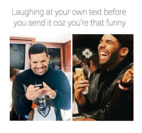 Laughing at your own text before  you send it coz you're that funny Every time