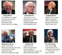 Laughing Bernie  Happy Bernie  Fed Up Bernie  100% done w/ ur shit  -free healthcare and college  -laughs at his own jokes  -can't get over how small  -death glare is uber strong  laughs at everyone's  doesn't give a fuck  jokes even if they suck  computers are now  likes colorful socks  -emotions dulled by years  so people don't feel bad  of ppl disappointing him  Eats too much ben and jerrys  -listens to taylor swift  Angry Bernie  Cat Lady Bernie  Megaphone Bernie  -ready to fight 24/7  -Goes to all the rallies  world peace  Wants you to take his quick survey  really short and will fight  -smokes weed to relax  -in all the clubs in college  you if you mention it  brings home stray animals  always yelling has no inside voice  C- pale blog  -secret party animal  will help you design your poster  always overtips the waitress  -loves his friends Tag yourself I'm laughing bernie