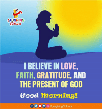 God, Love, and Good Morning: LAUGHING  Colour  IBELIEVE IN LOVE  FAITH, GRATITUDE, AND  THE PRESENT OF GOD  Good mornins! Good Morning :)