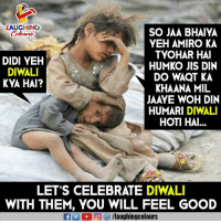 Good, Indianpeoplefacebook, and Diwali: LAUGHING  Colowrs  SO JAA BHAIYA  YEH AMIRO KA  TYOHAR HAI  HUMKO JIS DIN  DO WAQT KA  KHAANA MIL  JAAYE WOH DIN  HUMARI DIWALI  HOTI HAI  DIDI YEH  DIWALI  KYA HAI?  ai  LET'S CELEBRATE DIWALI  WITH THEM, YOU WILL FEEL GOOD  /laughingcolours #HappyDiwali