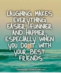 Memes, 🤖, and Bests: LAUGHING MAKES  EVERYTHING  EASIER FUNNER  AND HAPPIER  ESPECIALLV WHEN  VOU DO IT WITH  YOUR BEST  FRIENDS  thet eenager avotes.-Humblr.com