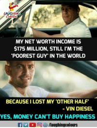Money, Vin Diesel, and Lost: LAUGHING  MY NET WORTH INCOME IS  $175 MILLION, STILL I'M THE  POOREST GUY' IN THE WORLD  BECAUSE I LOST MY 'OTHER HALF  VIN DIESEL  YES, MONEY CAN'T BUY HAPPINESS  /laughingcolours
