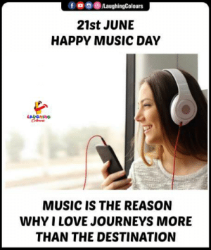 #worldmusicday: /LaughingColours  21st JUNE  HAPPY MUSIC DAY  LAYGHING  Celus  MUSIC IS THE REASON  WHY I LOVE JOURNEYS MORE  THAN THE DESTINATION #worldmusicday