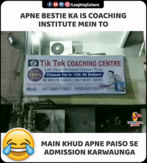 admission: LaughingColours  APNE BESTIE KA IS COACHING  INSTITUTE MEIN TO  Tik Tok COACHING CENTRE  Let Your Dreams Come True  Classes 1st to 12th All Subject  NO NEED OF GUIDES I ONLY NCERT BOOKS  100%  Grleas  MAIN KHUD APNE PAISO SE  ADMISSION KARWAUNGA