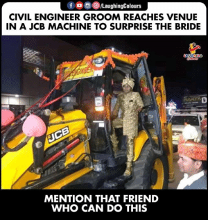 Reaches: LaughingColours  CIVIL ENGINEER GROOM REACHES VENUE  IN A JCB MACHINE TO SURPRISE THE BRIDE  MENTION THAT FRIEND  WHO CAN DO THIS
