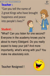 """Teacher, Academy, and Live: laughingcolours.com  Teacher:  """"Can you tell the name of  2 great Kings who have brought  nappiness and peace  into people's lives?""""  Student:  """"What? Can you listen for one second?  Everyone in the academy knows you're  about to marry Edelgard. Do you really  expect to keep your job? And more  importantly, what's wrong with you? You  make me absolutely sick.  Teacher Resigned!"""