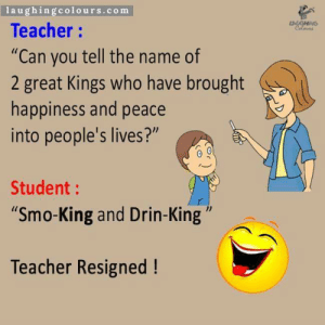 "Teacher, Tumblr, and Blog: laughingcolours.com  Teacher:  ""Can you tell the name of  2 great Kings who have brought  happiness and peace  into people's lives?""  Student:  Smo-King and Drin-King""  1l  Teacher Resigned! gayleafcrime:  railroadsoftware:  why'd she resign  couldnt handle the truth"