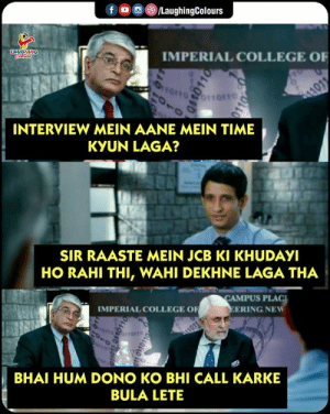 College, Time, and Indianpeoplefacebook: )/LaughingColours  f。D  IMPERIAL COLLEGE OF  INTERVIEW MEIN AANE MEIN TIME  KYUN LAGA?  SIR RAASTE MEIN JCB KI KHUDAYI  HO RAHI THI, WAHI DEKHNE LAGA THA  CAMPUS PLAC  IMPERIAL COLLEGE OF  ERING NEW  BHAI HUM DONO KO BHI CALL KARKE  BULA LETE #JCBKiKhudai 😁😂