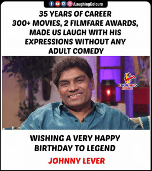 HAPPY BIRTHDAY LEGEND: LaughingColours  f  35 YEARS OF CAREER  300+ MOVIES, 2 FILMFARE AWARDS,  MADE US LAUGH WITH HIS  EXPRESSIONS WITHOUT ANY  ADULT COMEDY  LAUGHING  Colours  WISHING A VERY HAPPY  BIRTHDAY TO LEGEND  JOHNNY LEVER HAPPY BIRTHDAY LEGEND