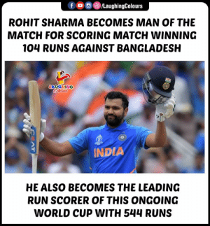 #CWC2019: LaughingColours  f  ROHIT SHARMA BECOMES MAN OF THE  MATCH FOR SCORING MATCH WINNING  104 RUNS AGAINST BANGLADESH  LAUGHING  Celours  $10  INDIA  HE ALSO BECOMES THE LEADING  RUN SCORER OF THIS ONGOING  WORLD CUP WITH 544 RUNS  H  AT #CWC2019
