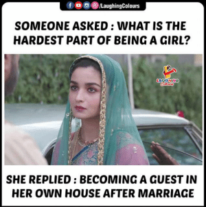 Asked What: LaughingColours  f  SOMEONE ASKED : WHAT IS THE  HARDEST PART OF BEING A GIRL?  LAVGHING  Calerrs  SHE REPLIED: BECOMINGA GUEST IN  HER OWN HOUSE AFTER MARRIAGE