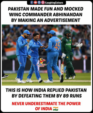 #INDvPAK #CWC19: /LaughingColours  fD  PAKISTAN MADE FUN AND MOCKED  WING COMMANDER ABHINANDAN  BY MAKING AN ADVERTISEMENT  RON  45  PAKS  LAUGHING  Clewss  THIS IS HOW INDIA REPLIED PAKISTAN  BY DEFEATING THEM BY 89 RUNS  NEVER UNDERESTIMATE THE POWER  OF INDIA #INDvPAK #CWC19