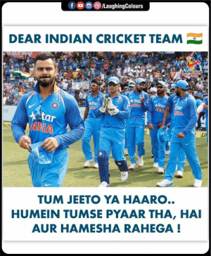 Love you Team India: /LaughingColours  fo  DEAR INDIAN CRICKET TEAM  LAUOHING  Sta  MOW  Star  Sar  Sto  tar  SADIA  ER  Tech  UP  TUM JEETO YA HAARO..  HUMEIN TUMSE PYAAR THA, HAI  AUR HAMESHA RAHEGA! Love you Team India