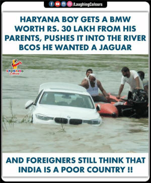 Bmw, Parents, and India: LaughingColours  fo  HARYANA BOY GETS A BMW  WORTH RS. 30 LAKH FROM HIS  PARENTS, PUSHES IT INTO THE RIVER  BCOS HE WANTED A JAGUAR  LAUGHING  Colours  AND FOREIGNERS STILL THINK THAT  INDIA IS A POOR COUNTRY !!