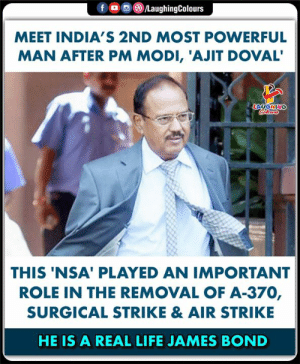 Most Powerful: LaughingColours  fo  MEET INDIA'S 2ND MOST POWERFUL  MAN AFTER PM MODI, 'AJIT DOVAL'  LAUGHING  Colears  THIS 'NSA' PLAYED AN IMPORTANT  ROLE IN THE REMOVAL OF A-370,  SURGICAL STRIKE & AIR STRIKE  HE IS A REAL LIFE JAMES BOND