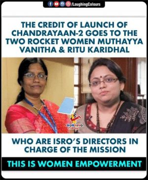 Women, Indianpeoplefacebook, and Who: /LaughingColours  fo  THE CREDIT OF LAUNCH OF  CHANDRAYAAN-2 GOES TO THE  TWO ROCKET WOMEN MUTHAYYA  VANITHA & RITU KARIDHAL  LAUGHING  Celeurs  WHO ARE ISRO'S DIRECTORS IN  CHARGE OF THE MISSION  THIS IS WOMEN EMPOWERMENT