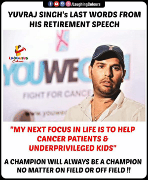 "Life, Cancer, and Focus: /LaughingColours  fOC  YUVRAJ SINGH's LAST WORDS FROM  HIS RETIREMENT SPEECH  LAUGHING  Colours  YOUWE  FIGHT FOR CANC  wok  ""MY NEXT FOCUS IN LIFE IS TO HELP  CANCER PATIENTS &  UNDERPRIVILEGED KIDS""  A CHAMPION WILL ALWAYS BE A CHAMPION  NO MATTER ON FIELD OR OFF FIELD!! #YuvrajSingh #YuvrajSinghRetires #YuvrajSinghRetirement"
