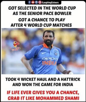 #MohammedShami #CWC19 #INDvAFG: LaughingColours  GOT SELECTED IN THE WORLD CUP  AS THE SENIOR PACE BOWLER  GOT A CHANCE TO PLAY  AFTER 4 WORLD CUP MATCHES  LAUGHING  Cleurs  INDIA  TOOK 4 WICKET HAUL AND A HATTRICK  AND WON THE GAME FOR INDIA  IF LIFE EVER GIVES YOU A CHANCE,  GRAB IT LIKE MOHAMMED SHAMI #MohammedShami #CWC19 #INDvAFG