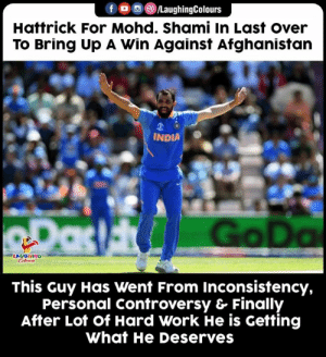 #MohammedShami #INDvAFG #CWC19: /LaughingColours  Hattrick For Mohd. Shami In Last over  To Bring Up A Win Against Afghanistan  INDIA  RDas Go Da  LAUGHING  Celeurs  This Guy Has Went From Inconsistency,  Personal Controversy & Finally  After Lot of Hard Work He is Getting  What He Deserves #MohammedShami #INDvAFG #CWC19