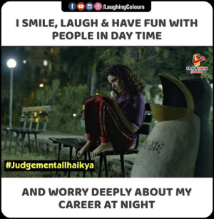 #Judgementallhaikya: LaughingColours  I SMILE, LAUGH & HAVE FUN WITH  PEOPLE IN DAY TIME  Color  #Judgementallhaikya  AND WORRY DEEPLY ABOUT MY  CAREER AT NIGHT #Judgementallhaikya
