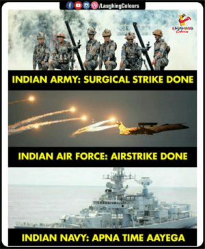 #IndianArmedForces🇮🇳: )/LaughingColours  LAUGHING  INDIAN ARMY: SURGICAL STRIKE DONE  INDIAN AIR FORCE: AIRSTRIKE DONE  INDIAN NAVY APNA TIME AAYEGA #IndianArmedForces🇮🇳