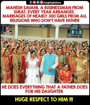 Hats Off To You Sir (Y): /LaughingColours  MAHESH SAVANI, A BUSINESSMAN FROM  SURAT, EVERY YEAR ARRANGES  MARRIAGES OF NEARLY 300 GIRLS FROM ALL  RELIGIONS WHO DON'T HAVE FATHER  HE DOES EVERYTHING THAT A FATHER DOES  FOR HIS DAUGHTER  HUGE RESPECT TO HIM!!! Hats Off To You Sir (Y)