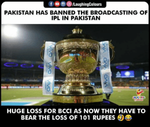 #IPL #IPL2019: LaughingColours  PAKISTAN HAS BANNED THE BROADCASTING OF  IPL IN PAKISTAN  AUGHING  HUGE LOSS FOR BCCI AS NOW THEY HAVE TO  BEAR THE LOSS OF 101 RUPEES #IPL #IPL2019